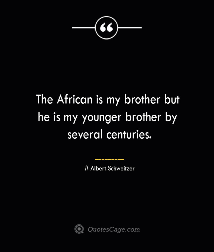 The African is my brother but he is my younger brother by several centuries.— Albert Schweitzer
