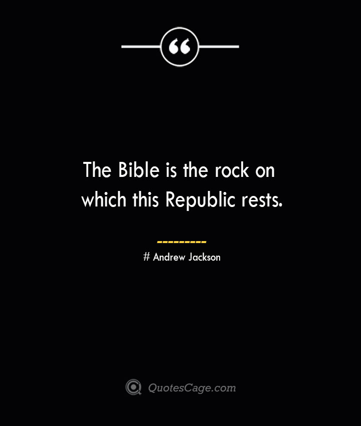 The Bible is the rock on which this Republic rests.— Andrew Jackson