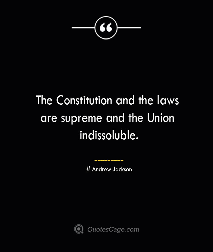 The Constitution and the laws are supreme and the Union indissoluble.— Andrew Jackson
