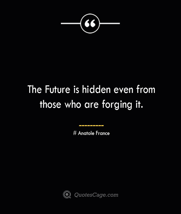 The Future is hidden even from those who are forging it. Anatole France