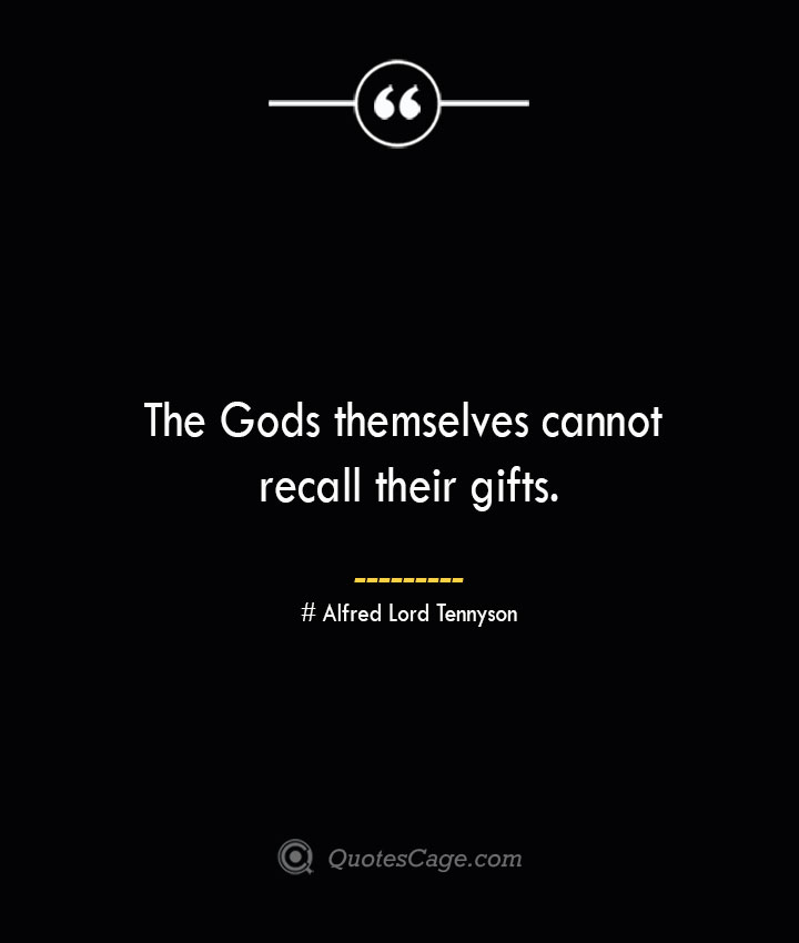 The Gods themselves cannot recall their gifts.— Alfred Lord Tennyson