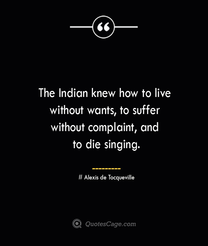 The Indian knew how to live without wants to suffer without complaint and to die singing.— Alexis de Tocqueville