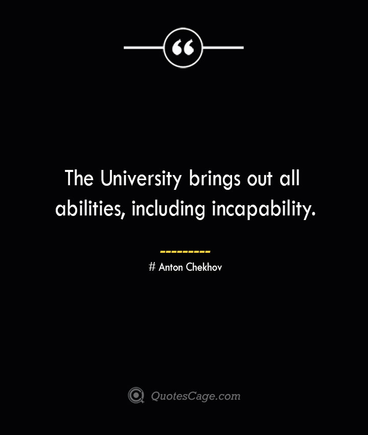 The University brings out all abilities including incapability. Anton Chekhov