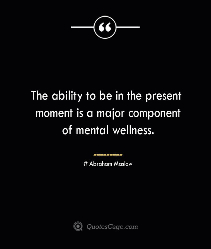 The ability to be in the present moment is a major component of mental wellness. Abraham Maslow