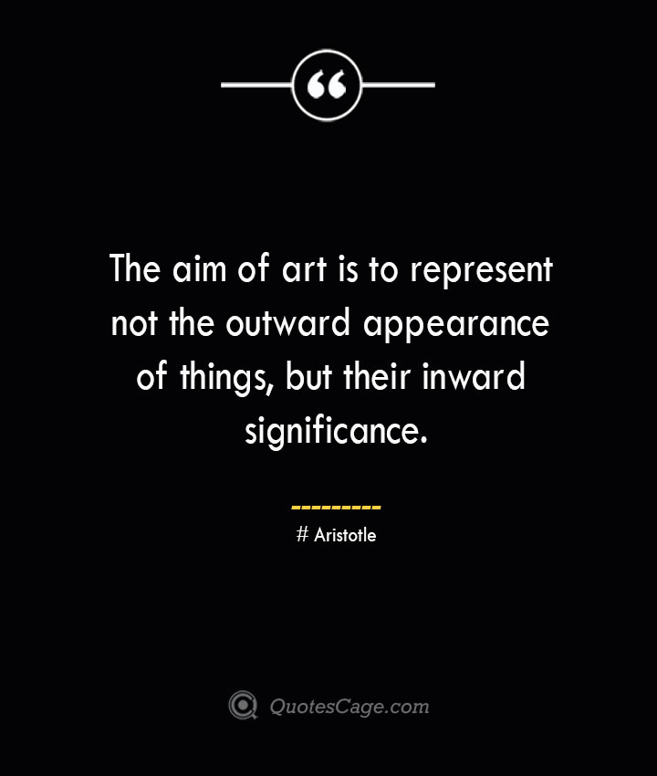The aim of art is to represent not the outward appearance of things but their inward significance.— Aristotle