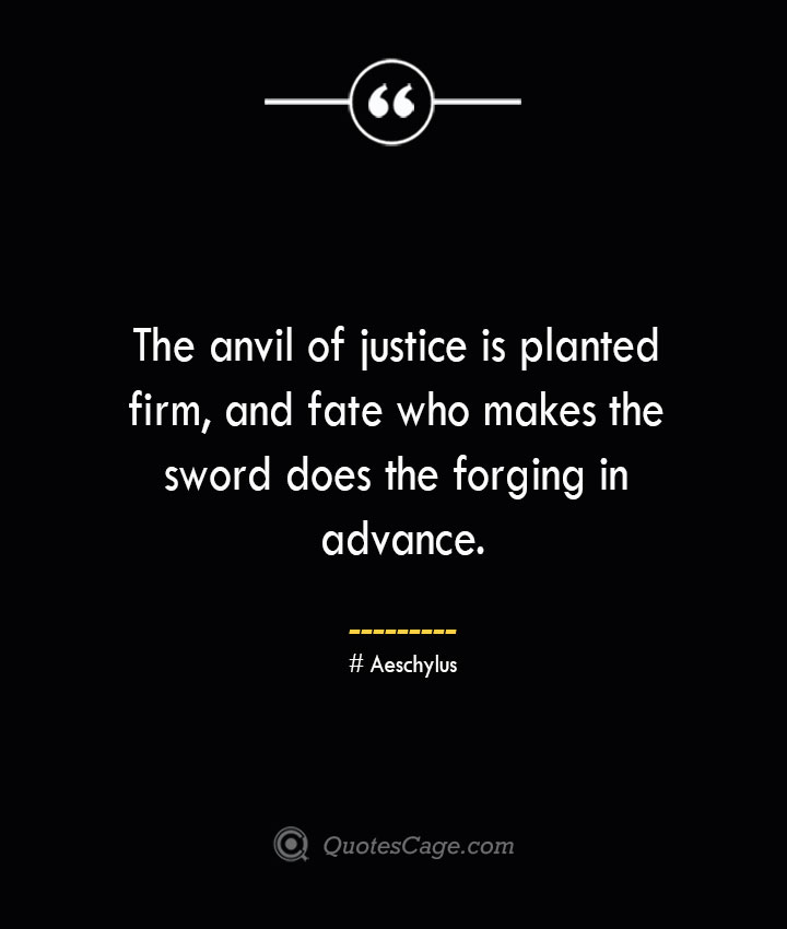 The anvil of justice is planted firm and fate who makes the sword does the forging in advance. Aeschylus