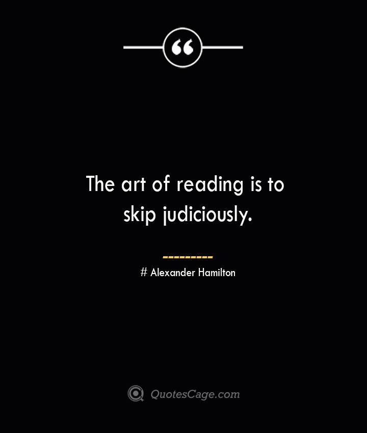 The art of reading is to skip judiciously. Alexander Hamilton
