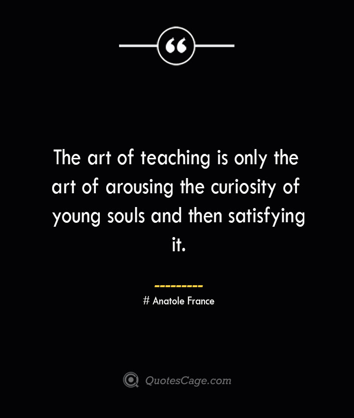 The art of teaching is only the art of arousing the curiosity of young souls and then satisfying it.— Anatole France