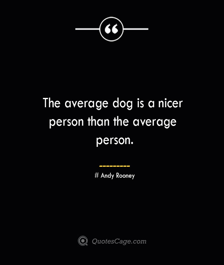 The average dog is a nicer person than the average person.— Andy Rooney 1