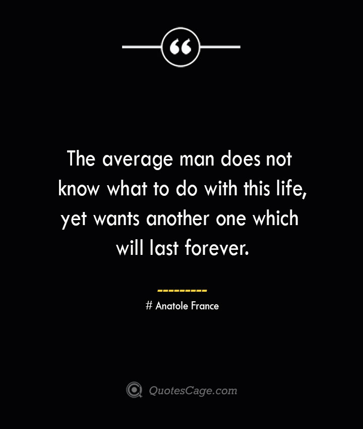 The average man does not know what to do with this life yet wants another one which will last forever. Anatole France