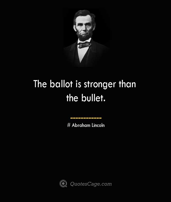 The ballot is stronger than the bullet. –Abraham Lincoln