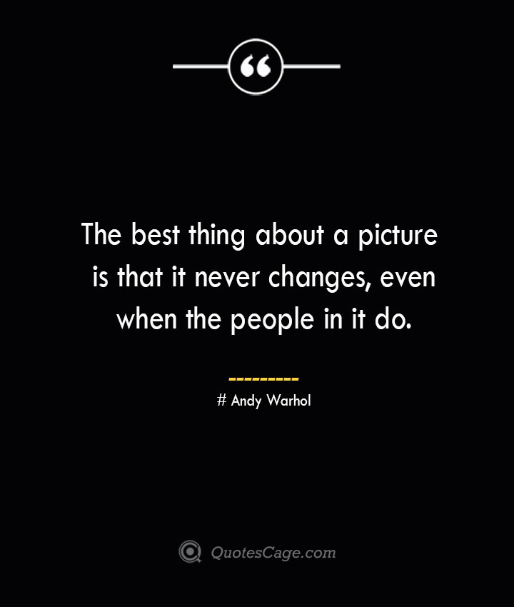 The best thing about a picture is that it never changes even when the people in it do.— Andy Warhol