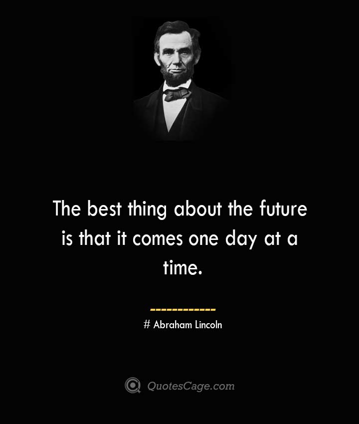 The best thing about the future is that it comes one day at a time.— Abraham Lincoln 1