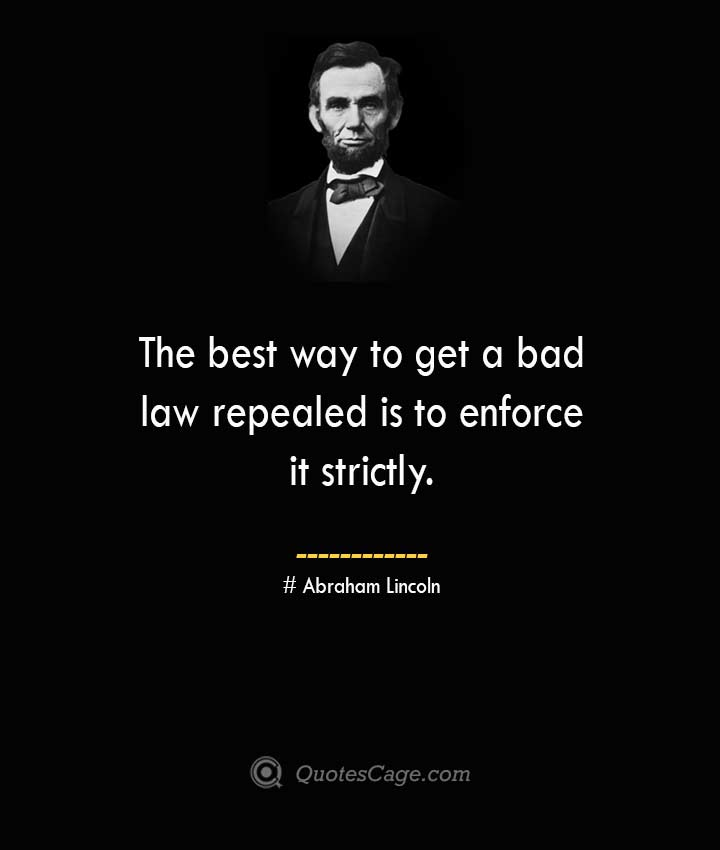 The best way to get a bad law repealed is to enforce it strictly. –Abraham Lincoln