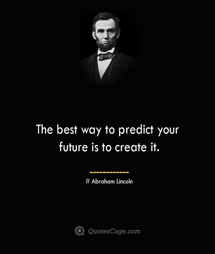 The best way to predict your future is to create it.— Abraham Lincoln