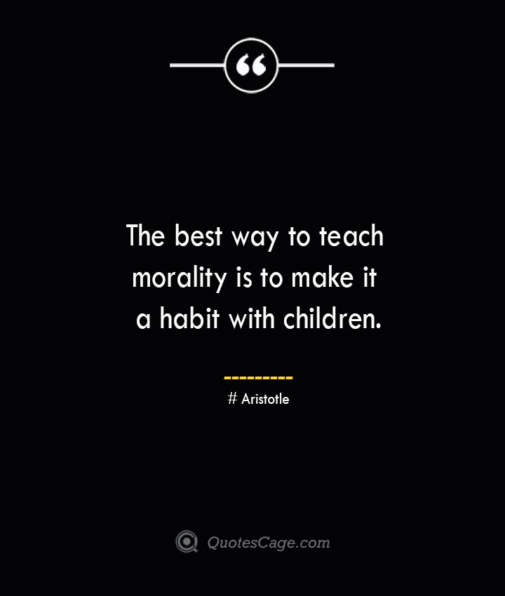 The best way to teach morality is to make it a habit with children.— Aristotle