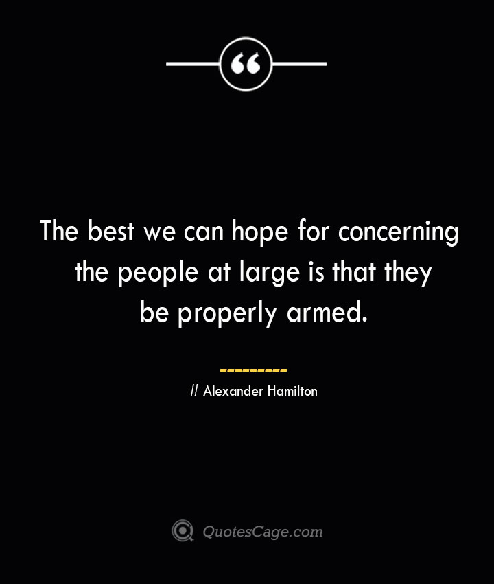 The best we can hope for concerning the people at large is that they be properly armed. Alexander Hamilton
