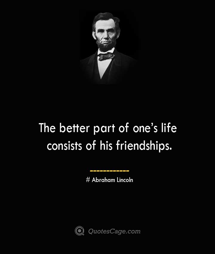 The better part of ones life consists of his friendships.— Abraham Lincoln
