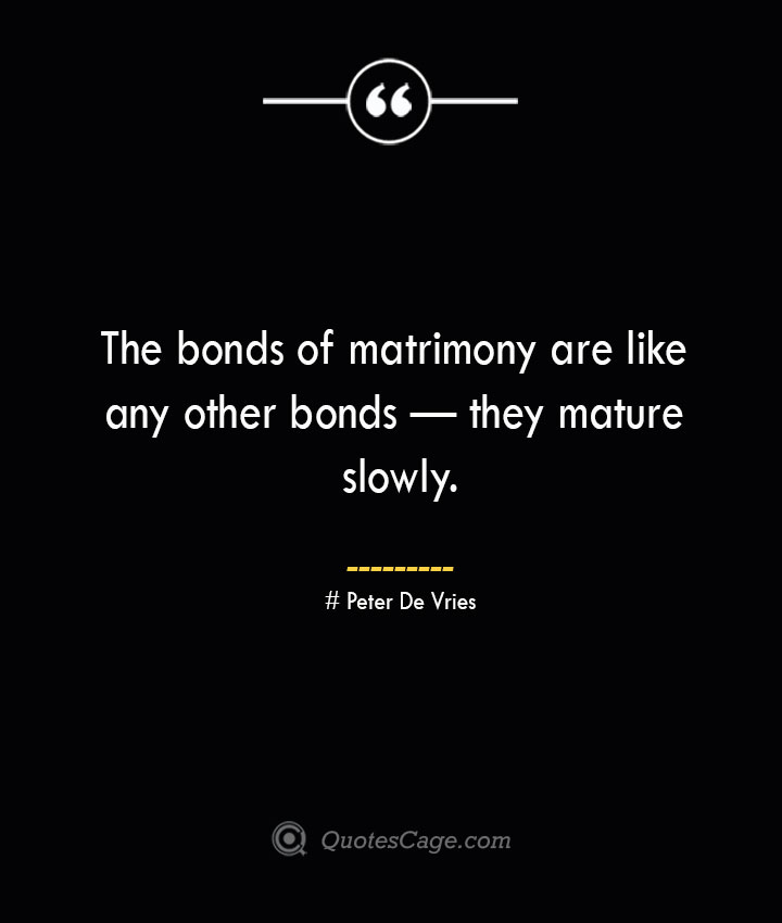 The bonds of matrimony are like any other bonds — they mature slowly.— Peter De Vries