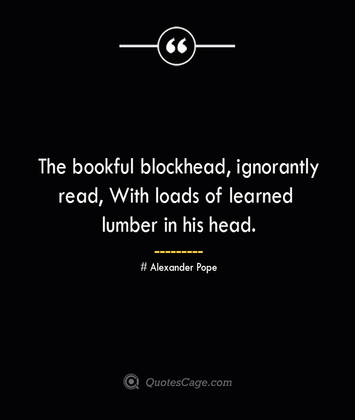 The bookful blockhead ignorantly read With loads of learned lumber in his head.— Alexander Pope