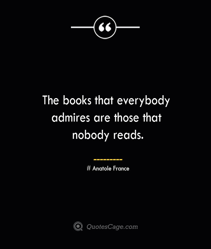 The books that everybody admires are those that nobody reads. Anatole France