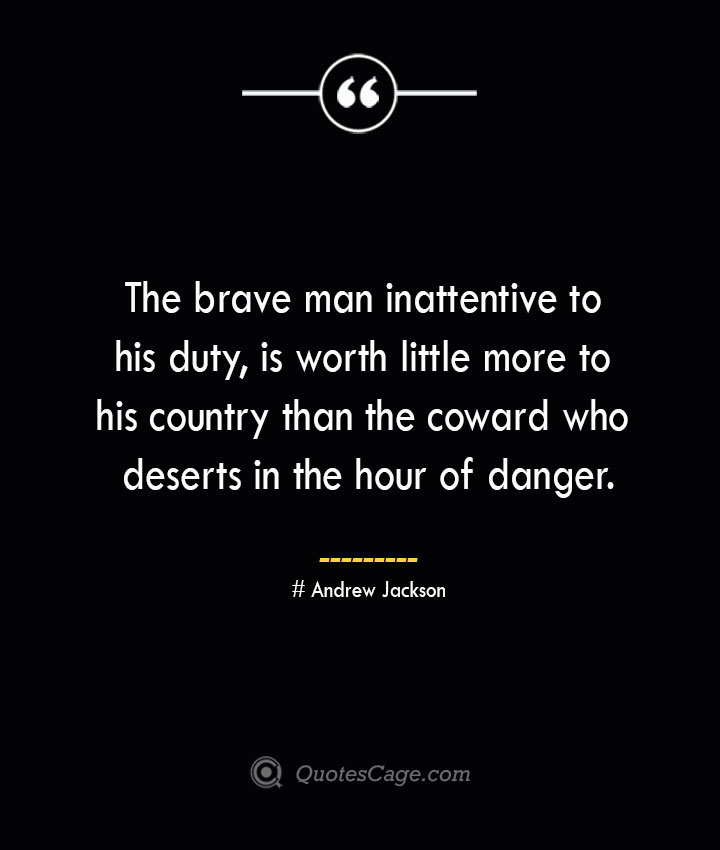 The brave man inattentive to his duty is worth little more to his country than the coward who deserts in the hour of danger.— Andrew Jackson 1