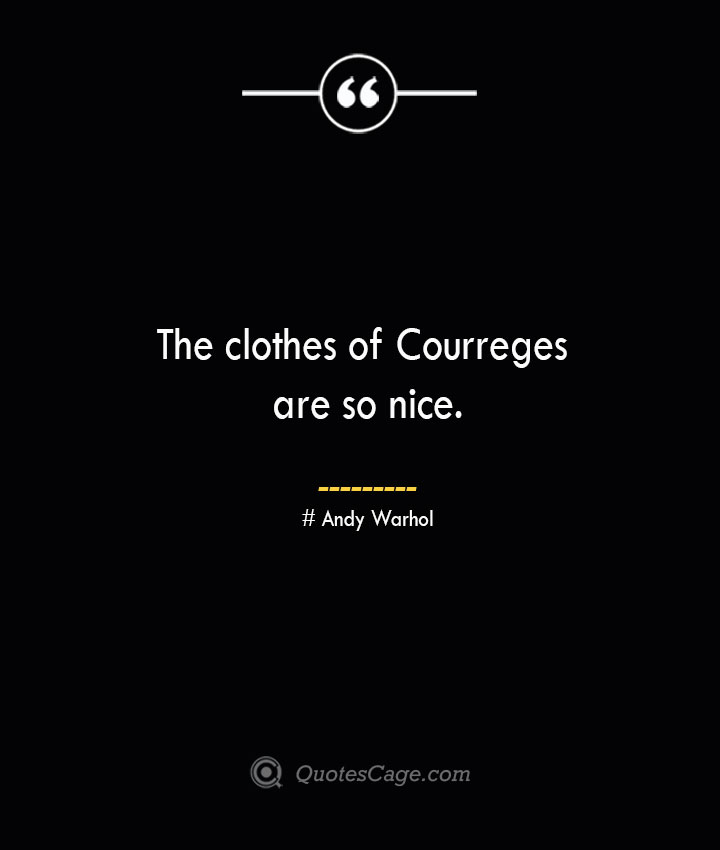 The clothes of Courreges are so nice.— Andy Warhol