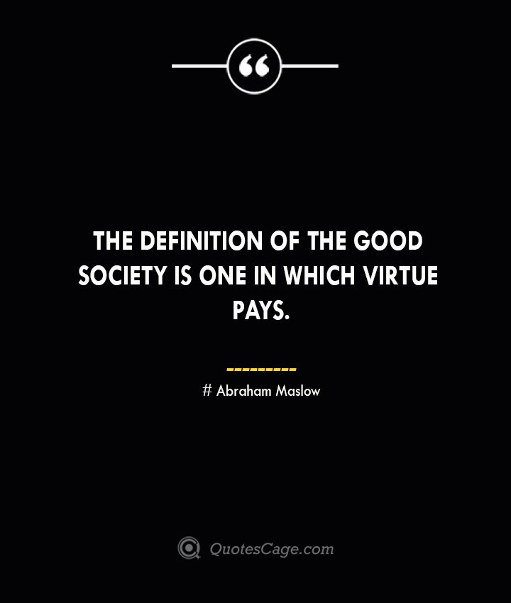 The definition of the good society is one in which virtue pays. Abraham Maslow