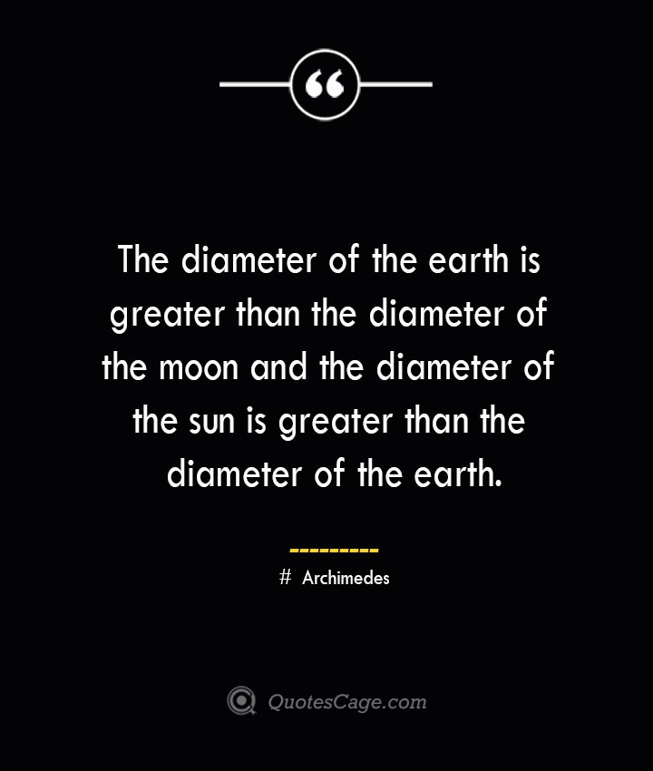The diameter of the earth is greater than the diameter of the moon and the diameter of the sun is greater than the diameter of the earth.— Archimedes