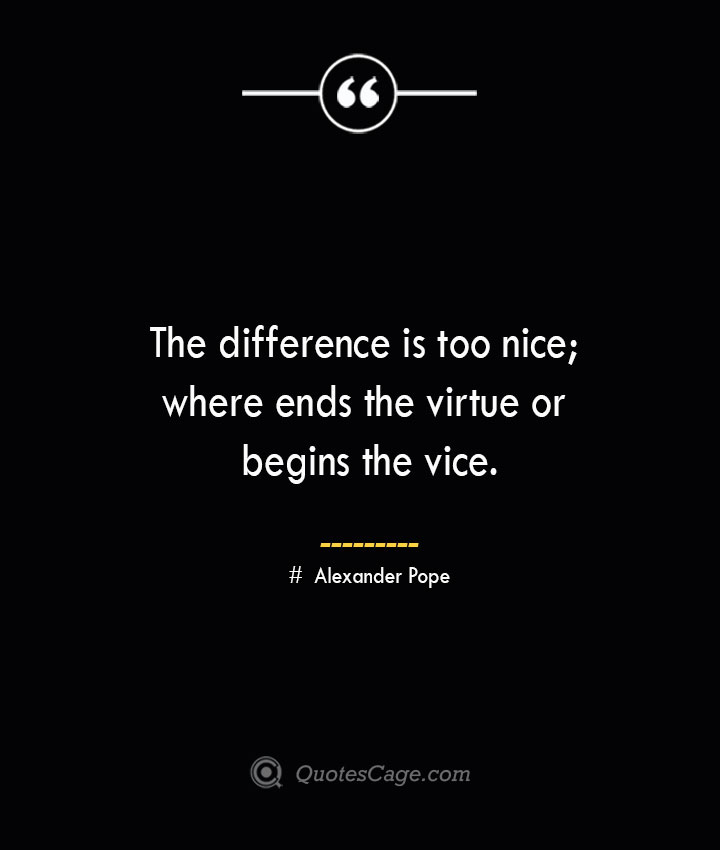 The difference is too nice where ends the virtue or begins the vice.— Alexander Pope