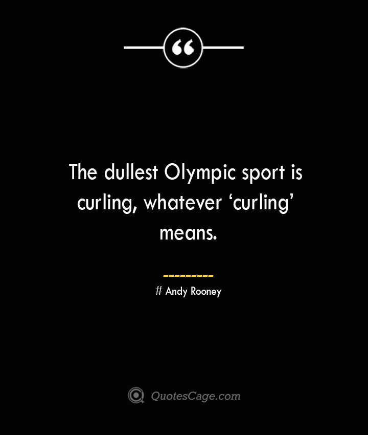 The dullest Olympic sport is curling whatever 'curling means.— Andy Rooney