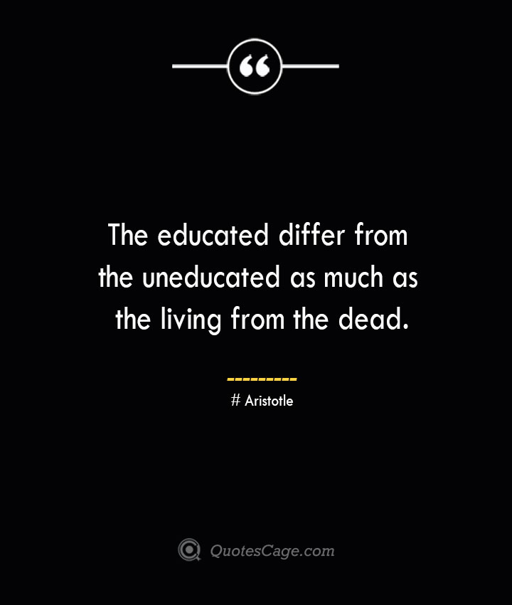 The educated differ from the uneducated as much as the living from the dead.— Aristotle