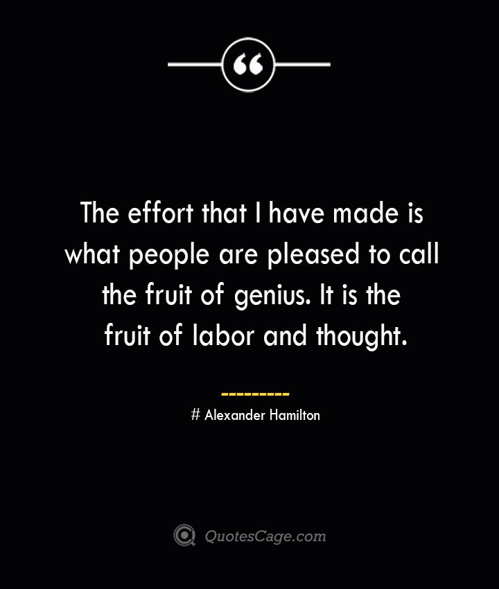 The effort that I have made is what people are pleased to call the fruit of genius. It is the fruit of labor and thought. Alexander Hamilton