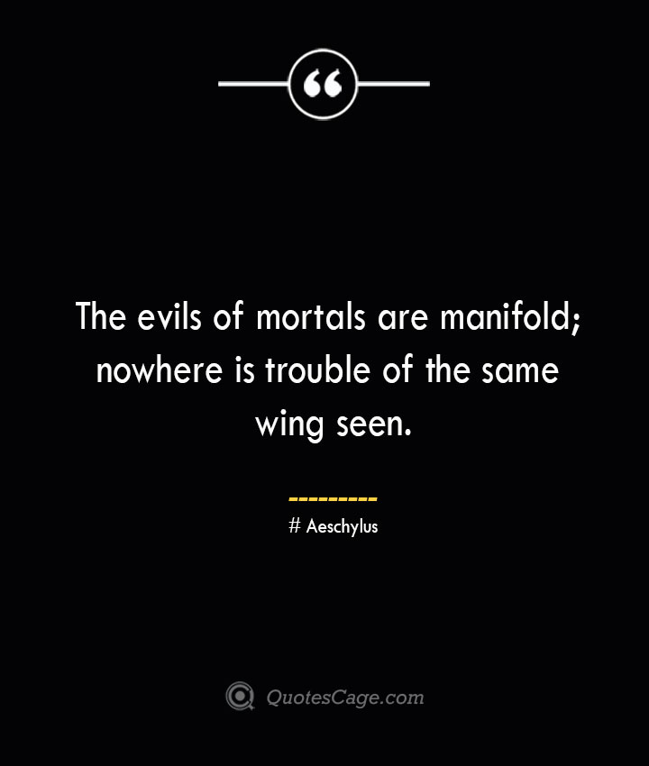 The evils of mortals are manifold nowhere is trouble of the same wing seen. Aeschylus