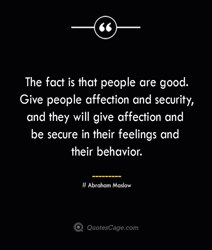 The fact is that people are good. Give people affection and security and they will give affection and be secure in their feelings and their behavior. Abraham Maslow