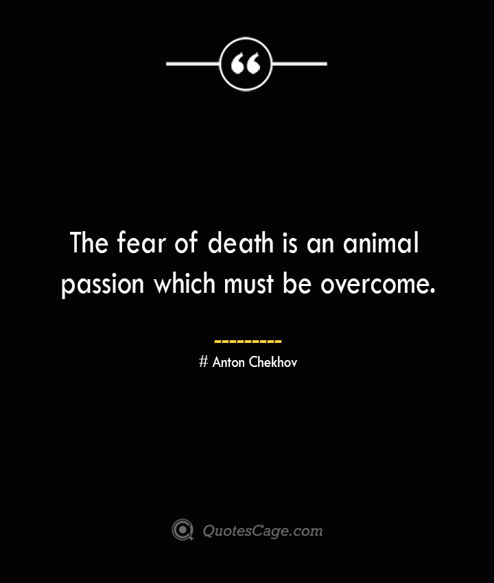 The fear of death is an animal passion which must be overcome.— Anton Chekhov