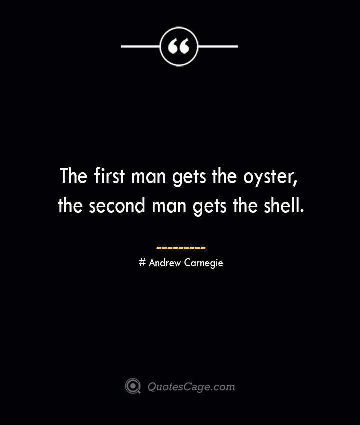 The first man gets the oyster the second man gets the shell. Andrew Carnegie