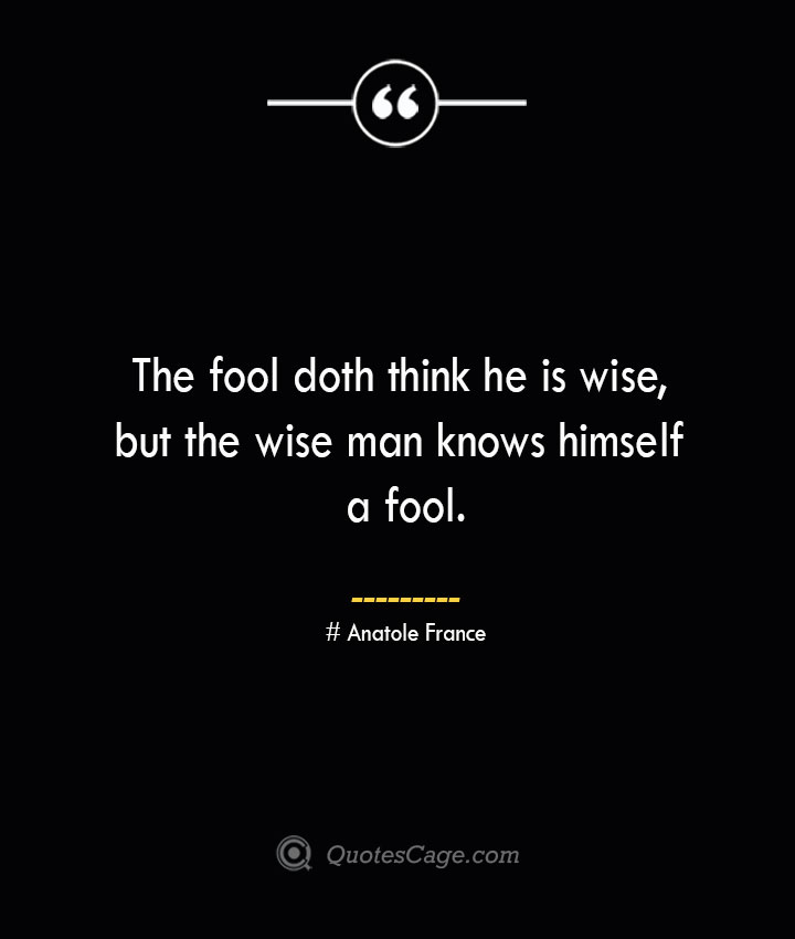 The fool doth think he is wise but the wise man knows himself a fool.— Anatole France