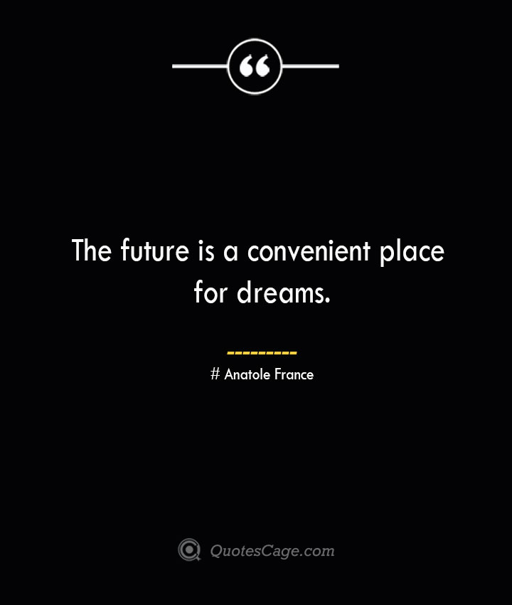 The future is a convenient place for dreams. Anatole France