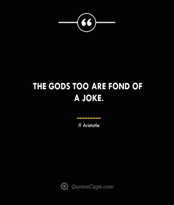 The gods too are fond of a joke. Aristotle