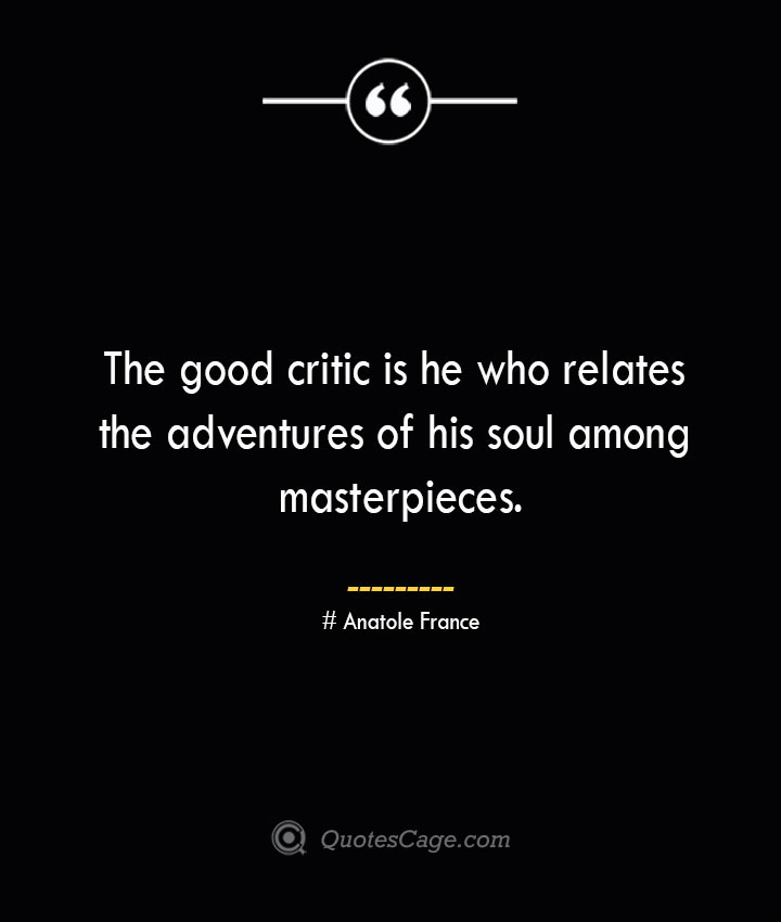 The good critic is he who relates the adventures of his soul among masterpieces.— Anatole France