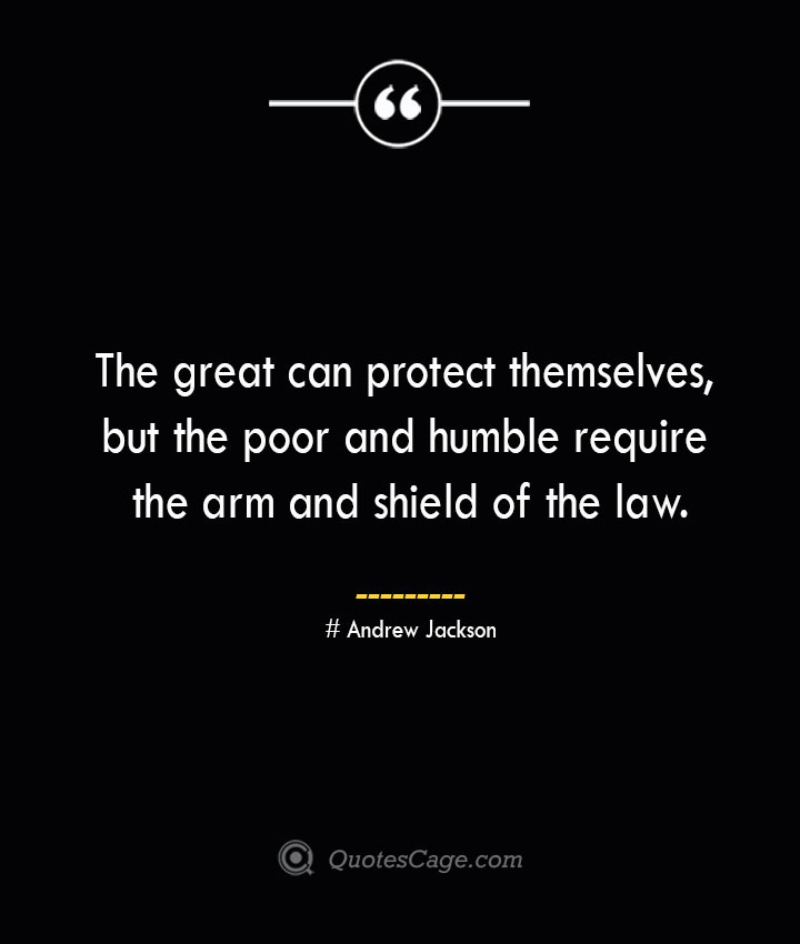 The great can protect themselves but the poor and humble require the arm and shield of the law.— Andrew Jackson