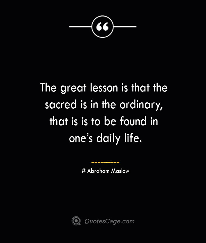 The great lesson is that the sacred is in the ordinary that is is to be found in ones daily life. Abraham Maslow
