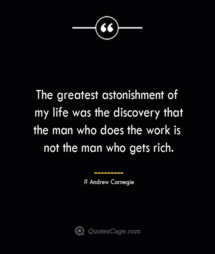 The greatest astonishment of my life was the discovery that the man who does the work is not the man who gets rich. Andrew Carnegie