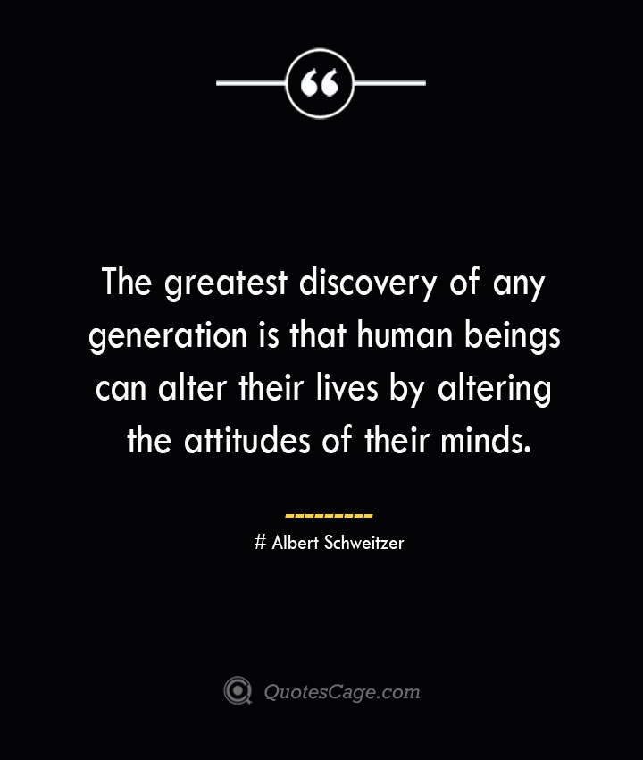 The greatest discovery of any generation is that human beings can alter their lives by altering the attitudes of their minds.— Albert Schweitzer