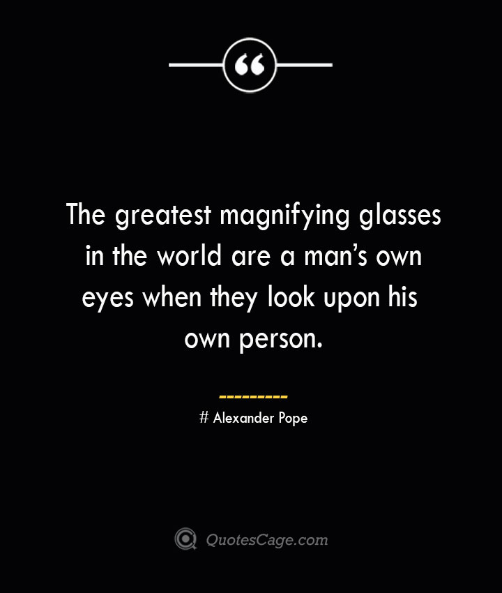 The greatest magnifying glasses in the world are a mans own eyes when they look upon his own person.— Alexander Pope
