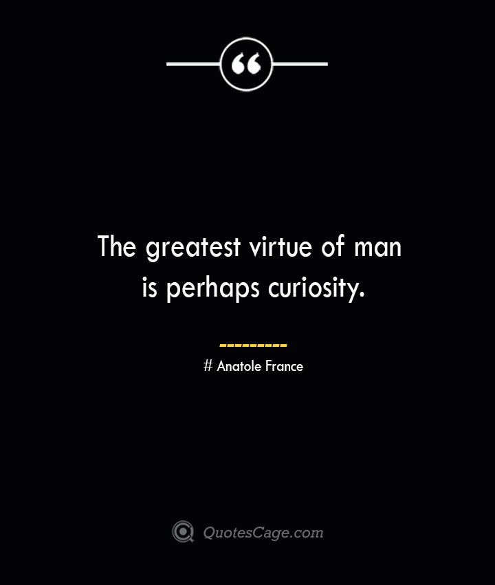 The greatest virtue of man is perhaps curiosity.— Anatole France