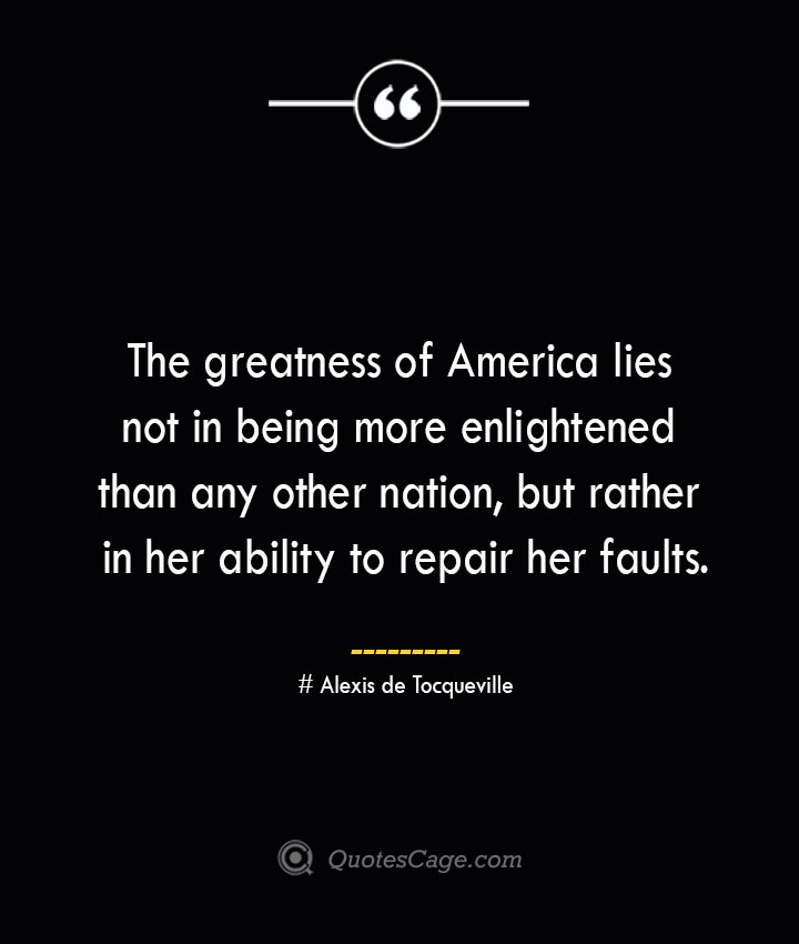 The greatness of America lies not in being more enlightened than any other nation but rather in her ability to repair her faults.— Alexis de Tocqueville