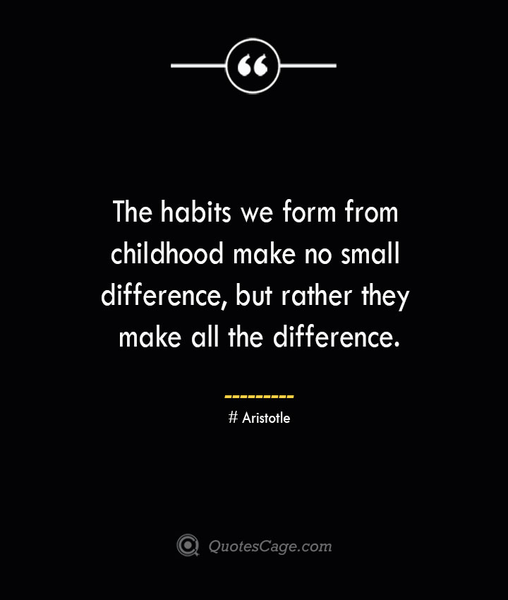 The habits we form from childhood make no small difference but rather they make all the difference.— Aristotle