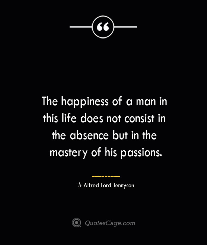 The happiness of a man in this life does not consist in the absence but in the mastery of his passions.— Alfred Lord Tennyson